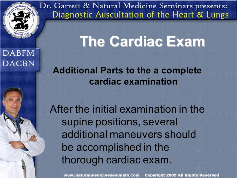 The Cardiac Exam Additional Parts to the a complete cardiac examination After the initial examination in the supine positions, several additional mane