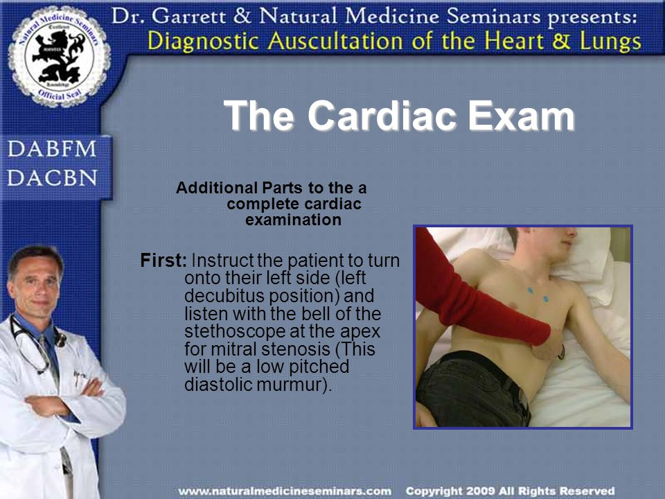 The Cardiac Exam Additional Parts to the a complete cardiac examination First: Instruct the patient to turn onto their left side (left decubitus posit