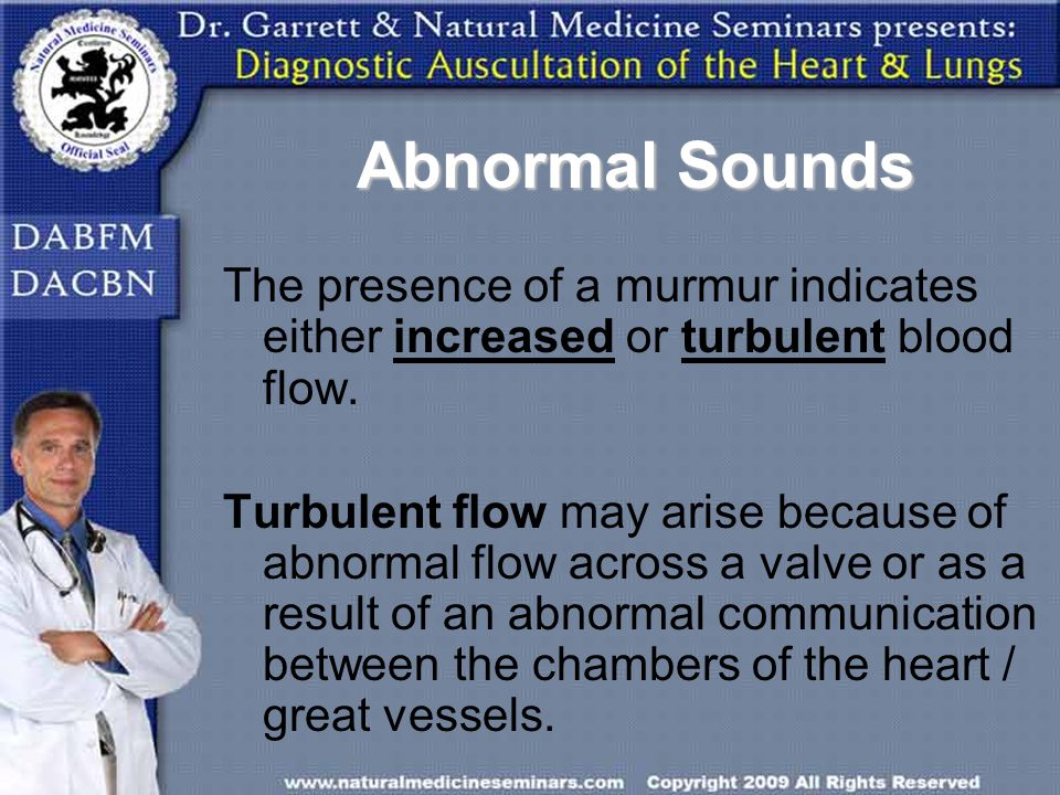 Abnormal Sounds The presence of a murmur indicates either increased or turbulent blood flow. Turbulent flow may arise because of abnormal flow across