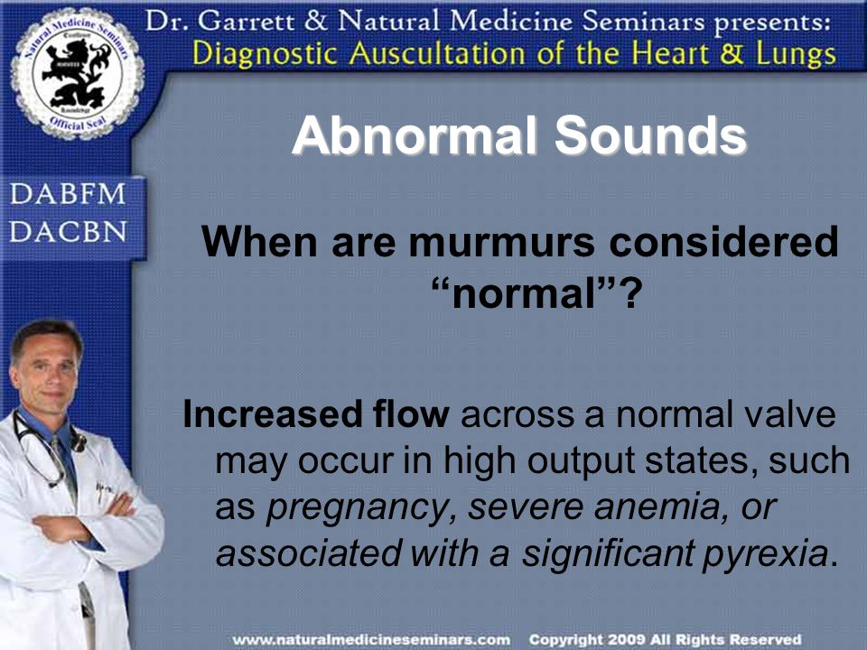 Abnormal Sounds When are murmurs considered normal? Increased flow across a normal valve may occur in high output states, such as pregnancy, severe an