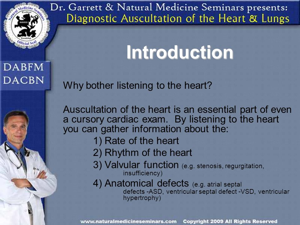 Introduction Why bother listening to the heart? Auscultation of the heart is an essential part of even a cursory cardiac exam. By listening to the hea