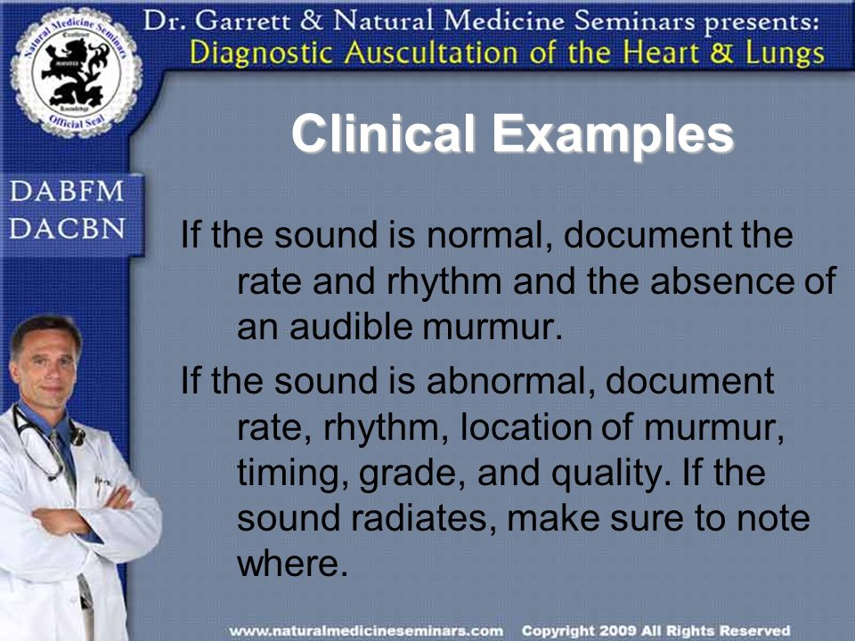 Clinical Examples If the sound is normal, document the rate and rhythm and the absence of an audible murmur. If the sound is abnormal, document rate,