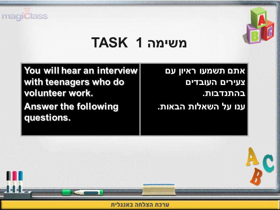 משימה 1TASK אתם תשמעו ראיון עם צעירים העובדים בהתנדבות. ענו על השאלות הבאות. You will hear an interview with teenagers who do volunteer work. Answer t