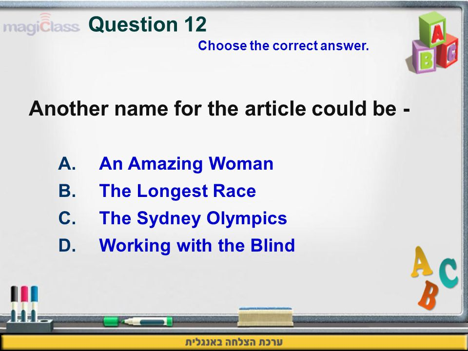 Another name for the article could be - A.An Amazing Woman B.The Longest Race C.The Sydney Olympics D.Working with the Blind Question 12 Choose the correct answer.