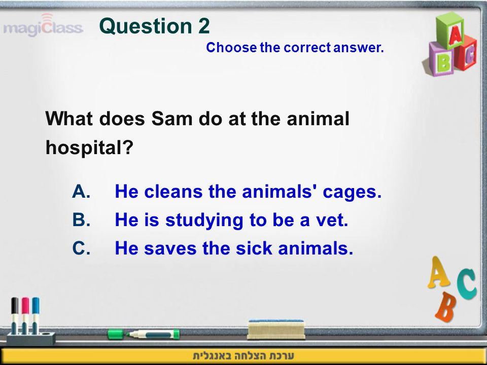 What does Sam do at the animal hospital. Question 2 A.He cleans the animals cages.