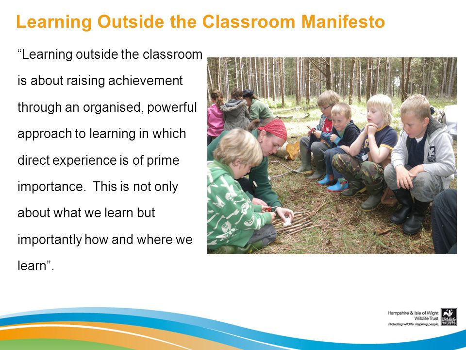 Learning Outside the Classroom Manifesto Learning outside the classroom is about raising achievement through an organised, powerful approach to learning in which direct experience is of prime importance.