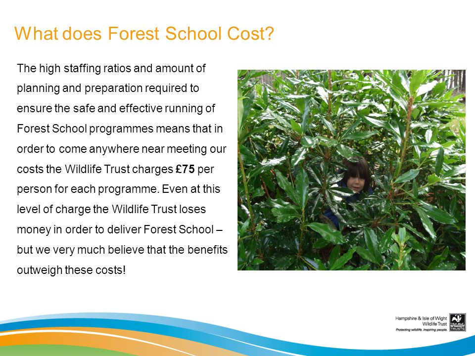 What does Forest School Cost? The high staffing ratios and amount of planning and preparation required to ensure the safe and effective running of For