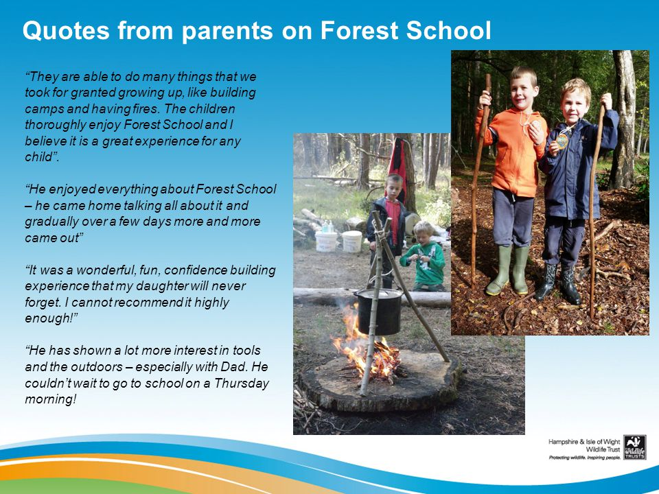 Quotes from parents on Forest School They are able to do many things that we took for granted growing up, like building camps and having fires. The ch