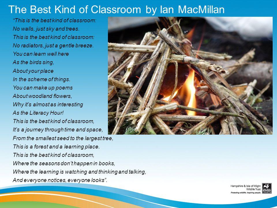 The Best Kind of Classroom by Ian MacMillan This is the best kind of classroom: No walls, just sky and trees. This is the best kind of classroom: No r