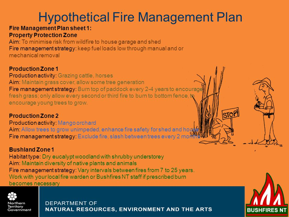Fire Management Plan sheet 1: Property Protection Zone Aim: To minimise risk from wildfire to house garage and shed Fire management strategy: keep fuel loads low through manual and or mechanical removal Production Zone 1 Production activity: Grazing cattle, horses Aim: Maintain grass cover, allow some tree generation Fire management strategy: Burn top of paddock every 2-4 years to encourage fresh grass; only allow every second or third fire to burn to bottom fence, to encourage young trees to grow.