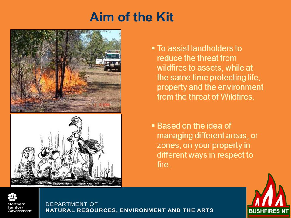 Aim of the Kit To assist landholders to reduce the threat from wildfires to assets, while at the same time protecting life, property and the environment from the threat of Wildfires.