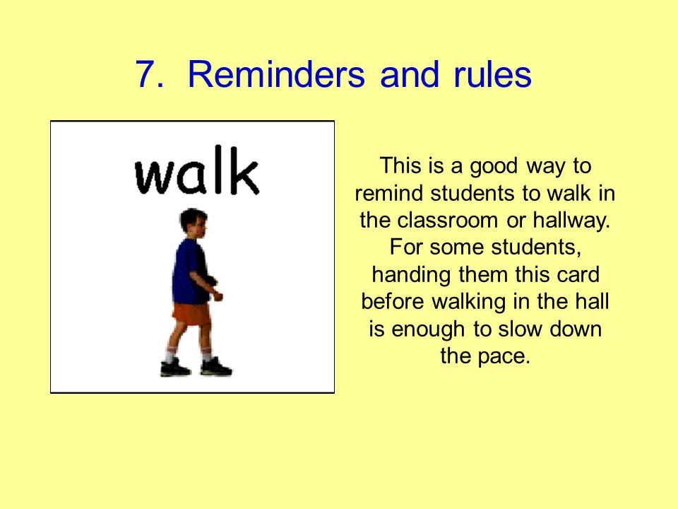 7. Reminders and rules This is a good way to remind students to walk in the classroom or hallway. For some students, handing them this card before wal