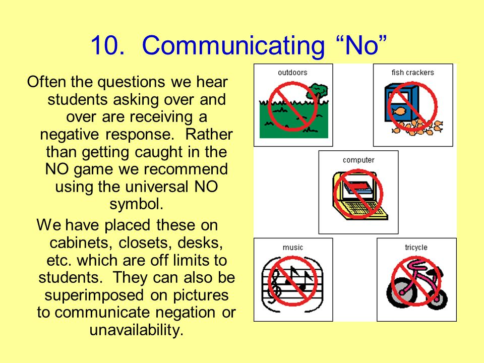 10. Communicating No Often the questions we hear students asking over and over are receiving a negative response. Rather than getting caught in the NO