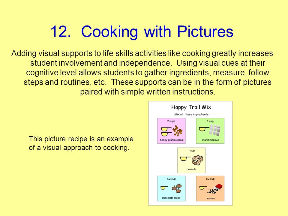 12. Cooking with Pictures Adding visual supports to life skills activities like cooking greatly increases student involvement and independence. Using