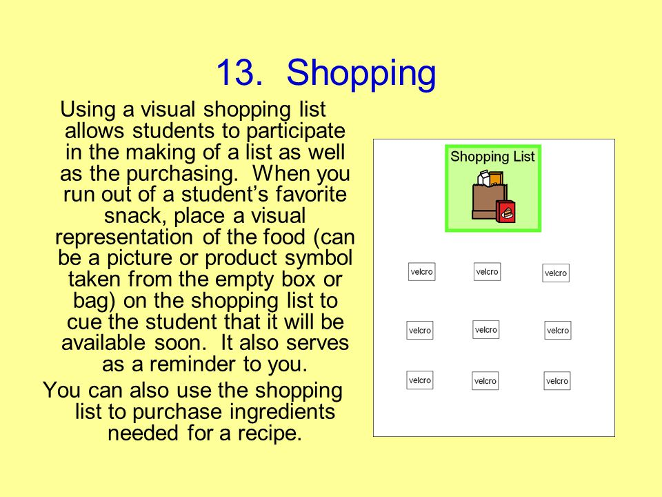 13. Shopping Using a visual shopping list allows students to participate in the making of a list as well as the purchasing. When you run out of a stud