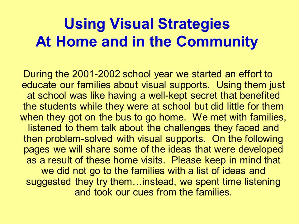 Using Visual Strategies At Home and in the Community During the 2001-2002 school year we started an effort to educate our families about visual suppor