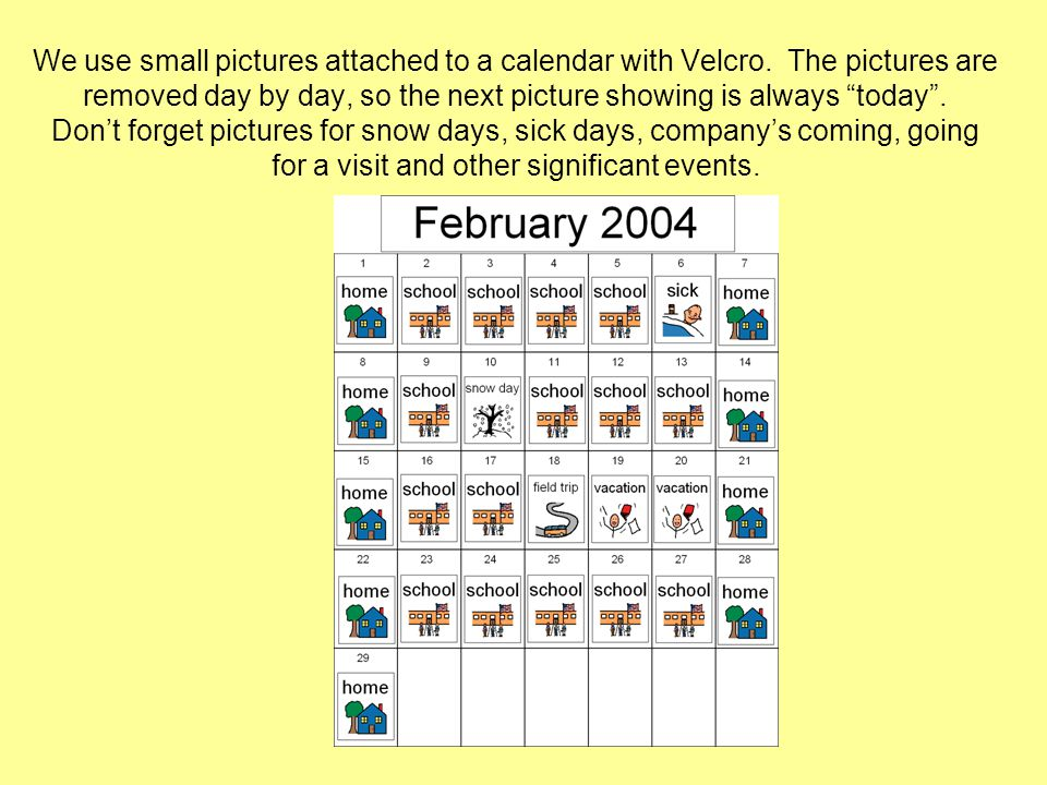 We use small pictures attached to a calendar with Velcro. The pictures are removed day by day, so the next picture showing is always today. Dont forge