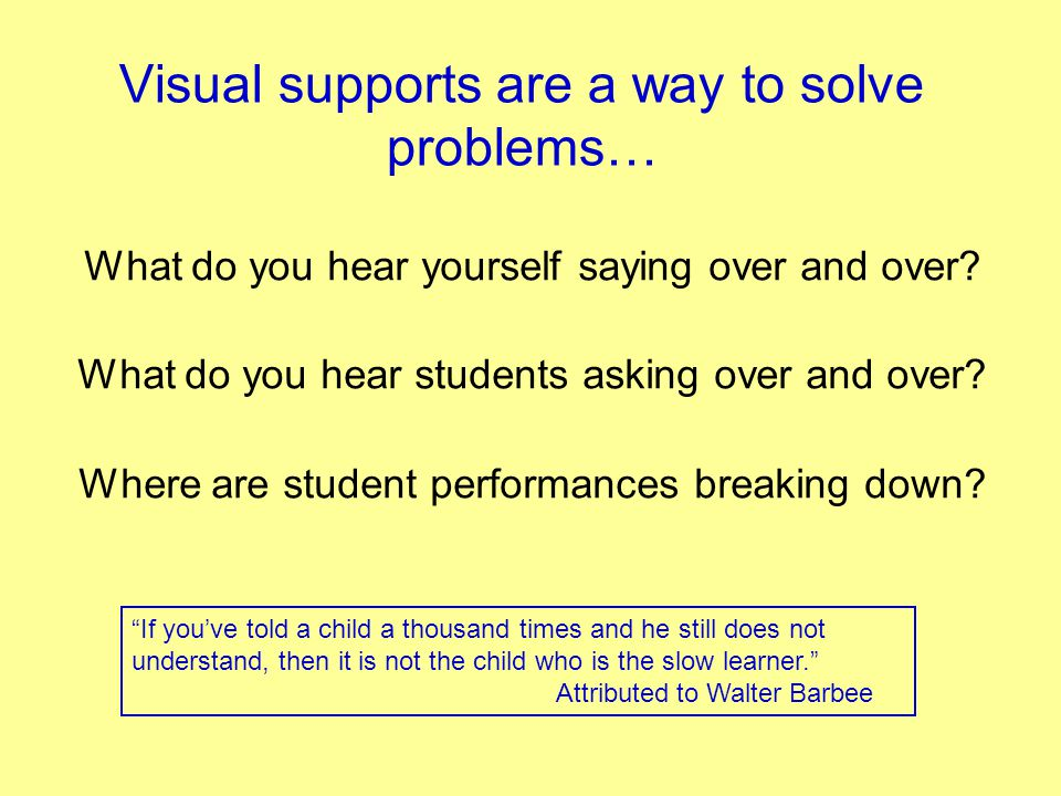 Visual supports are a way to solve problems… What do you hear yourself saying over and over? What do you hear students asking over and over? Where are