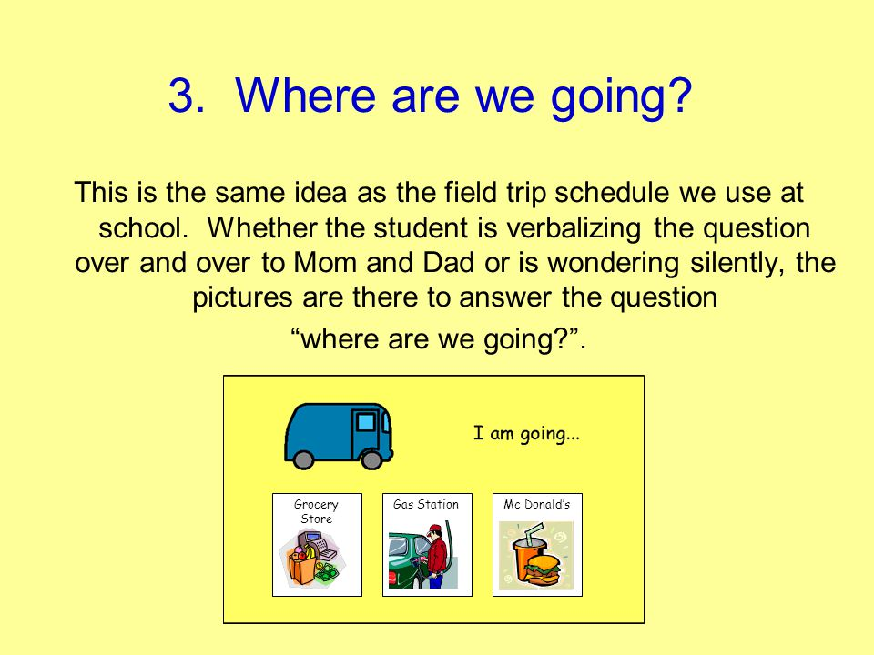 3. Where are we going? This is the same idea as the field trip schedule we use at school. Whether the student is verbalizing the question over and ove