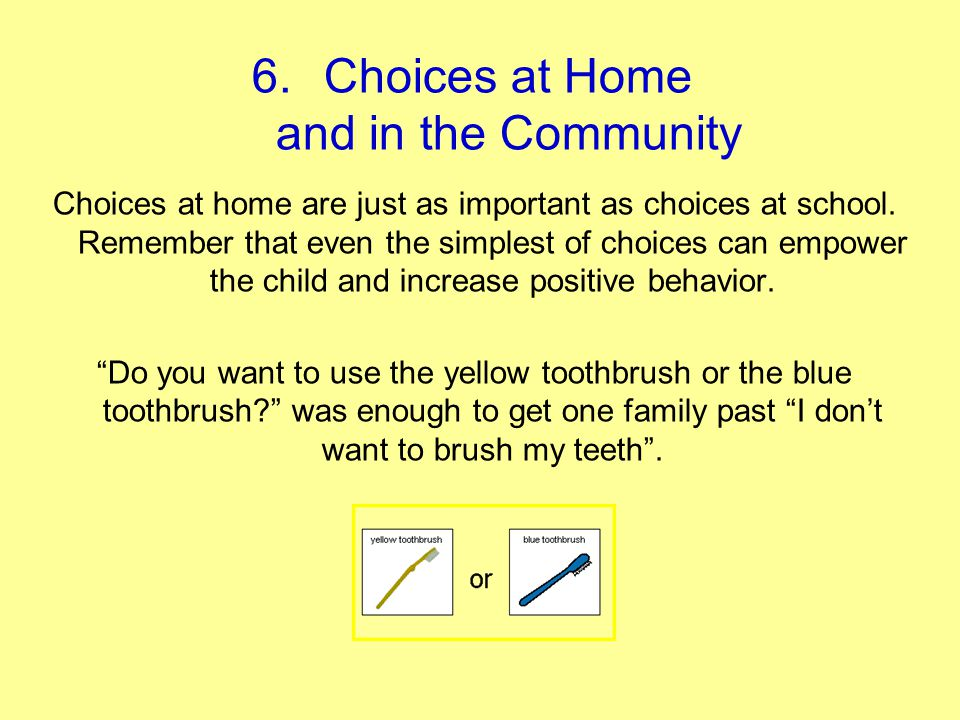6.Choices at Home and in the Community Choices at home are just as important as choices at school. Remember that even the simplest of choices can empo