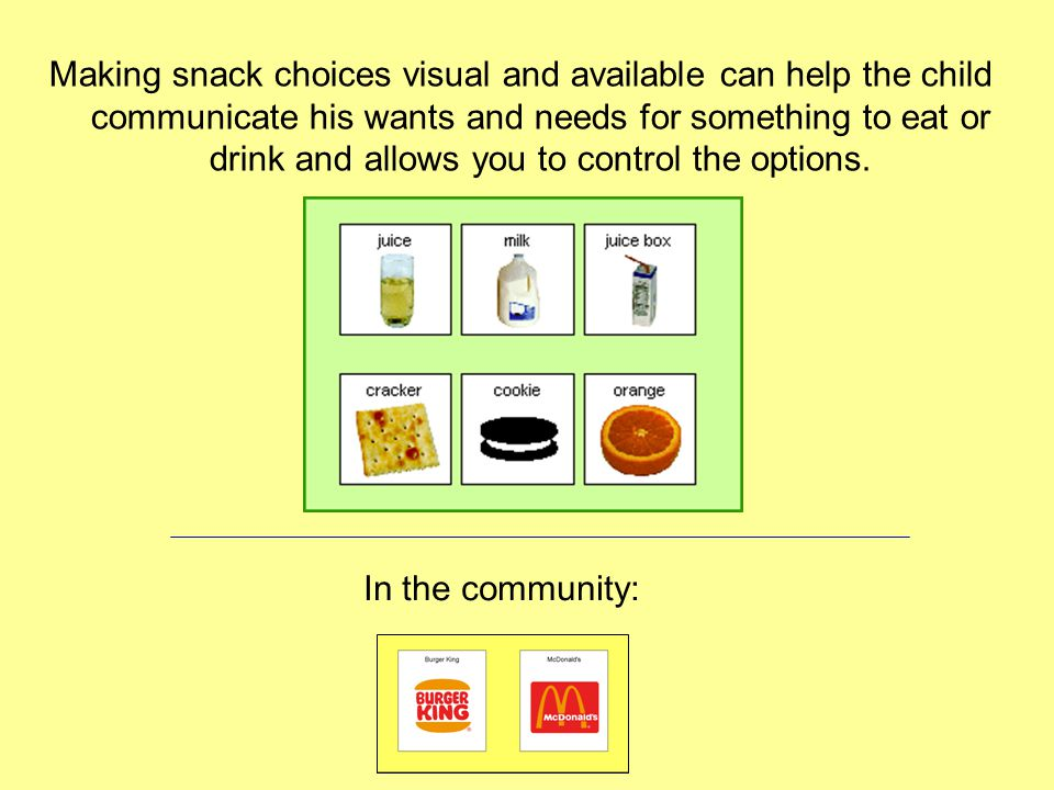 Making snack choices visual and available can help the child communicate his wants and needs for something to eat or drink and allows you to control t