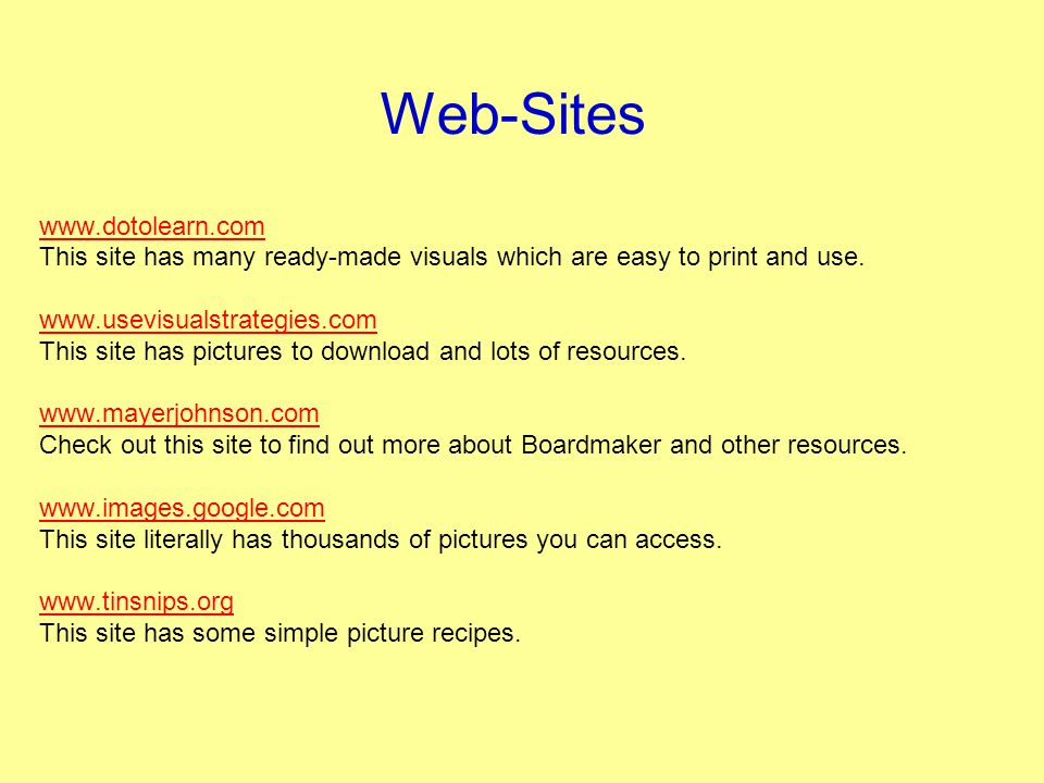 Web-Sites www.dotolearn.com This site has many ready-made visuals which are easy to print and use. www.usevisualstrategies.com This site has pictures