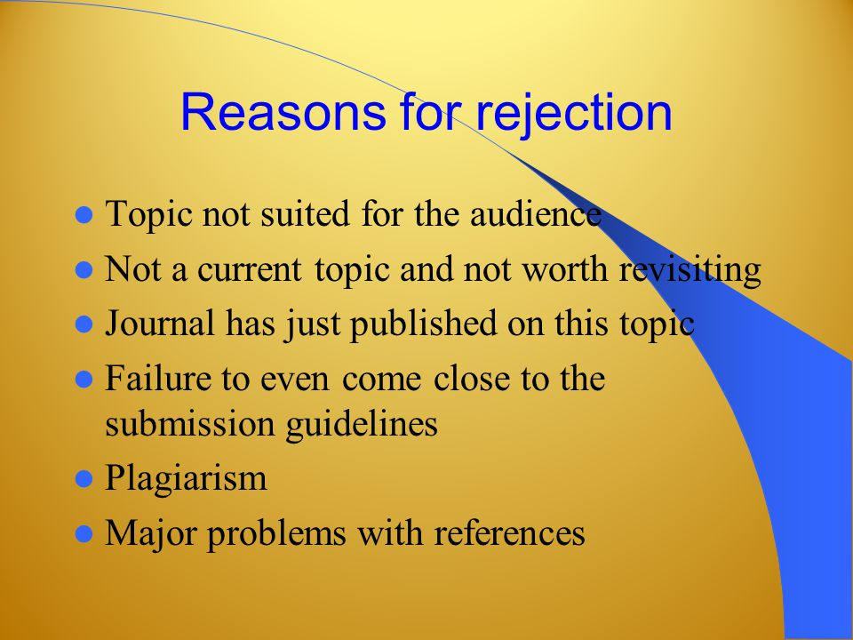 Reasons for rejection Topic not suited for the audience Not a current topic and not worth revisiting Journal has just published on this topic Failure to even come close to the submission guidelines Plagiarism Major problems with references