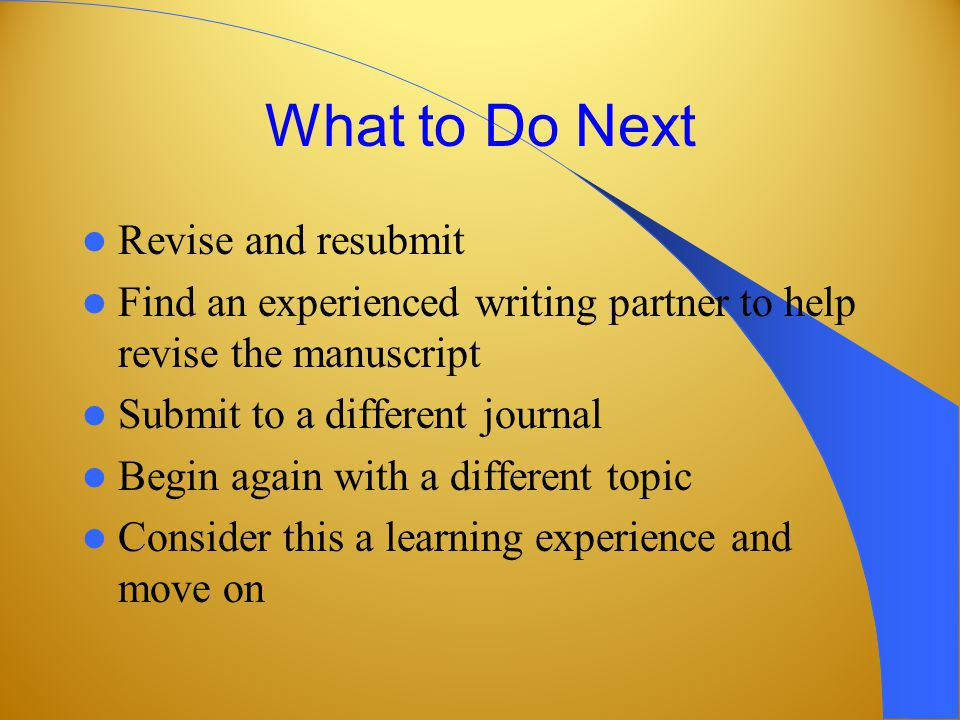 What to Do Next Revise and resubmit Find an experienced writing partner to help revise the manuscript Submit to a different journal Begin again with a different topic Consider this a learning experience and move on
