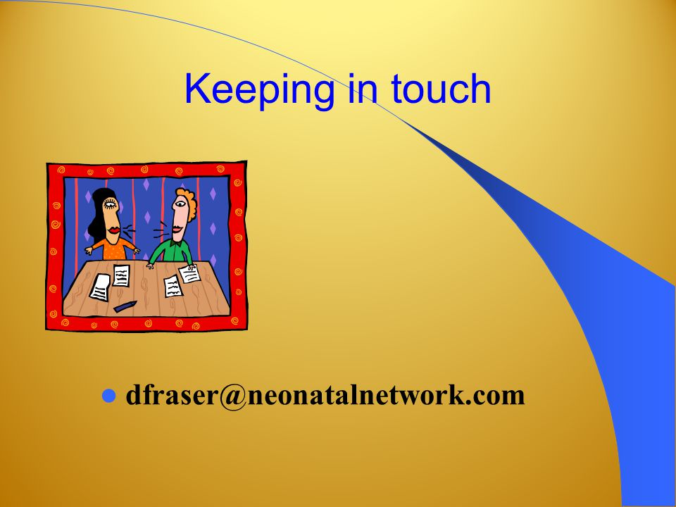 Keeping in touch dfraser@neonatalnetwork.com