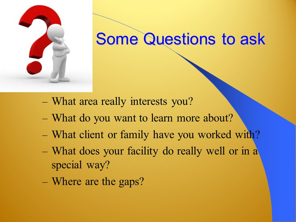 Some Questions to ask – What area really interests you.