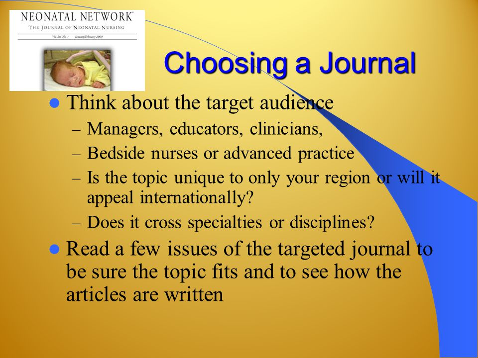 Choosing a Journal Think about the target audience – Managers, educators, clinicians, – Bedside nurses or advanced practice – Is the topic unique to only your region or will it appeal internationally.