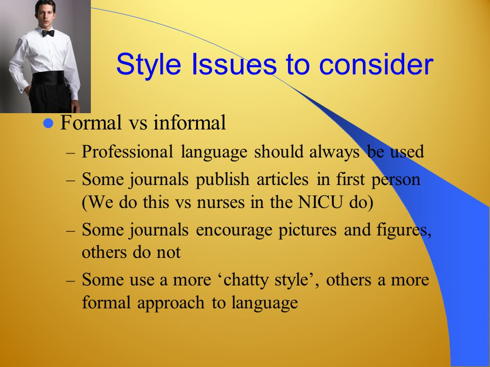 Style Issues to consider Formal vs informal – Professional language should always be used – Some journals publish articles in first person (We do this vs nurses in the NICU do) – Some journals encourage pictures and figures, others do not – Some use a more chatty style, others a more formal approach to language