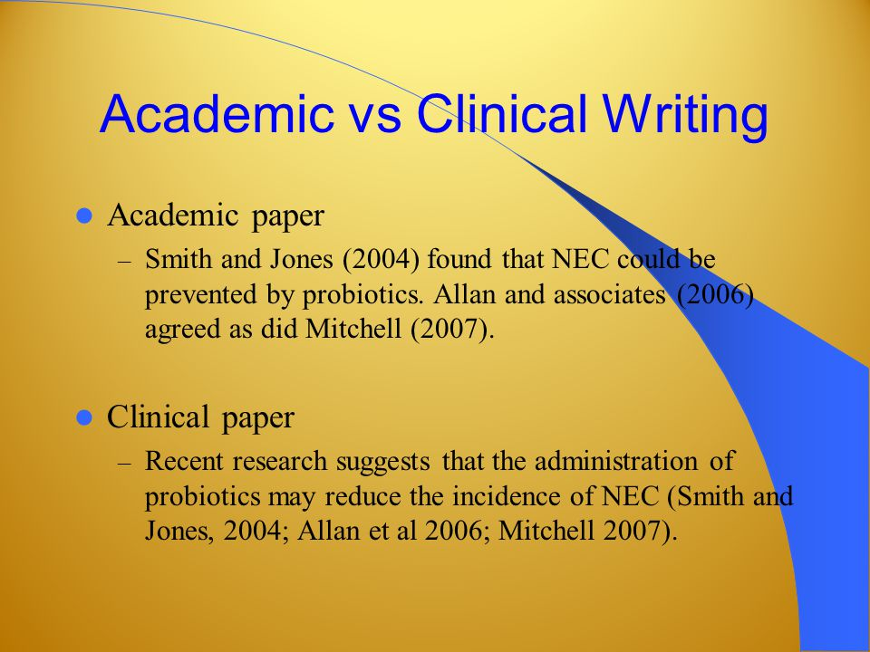 Academic vs Clinical Writing Academic paper – Smith and Jones (2004) found that NEC could be prevented by probiotics.