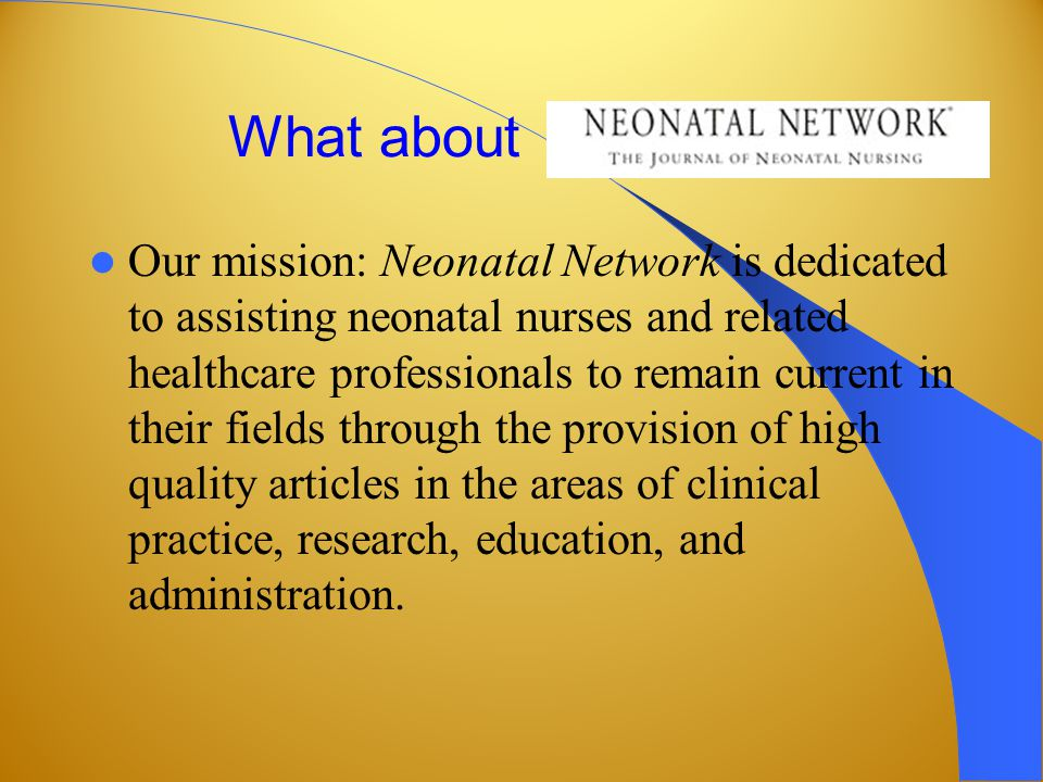 What about Our mission: Neonatal Network is dedicated to assisting neonatal nurses and related healthcare professionals to remain current in their fields through the provision of high quality articles in the areas of clinical practice, research, education, and administration.