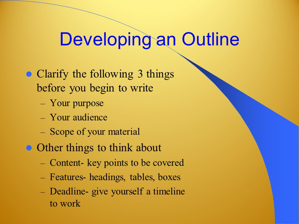 Developing an Outline Clarify the following 3 things before you begin to write – Your purpose – Your audience – Scope of your material Other things to think about – Content- key points to be covered – Features- headings, tables, boxes – Deadline- give yourself a timeline to work