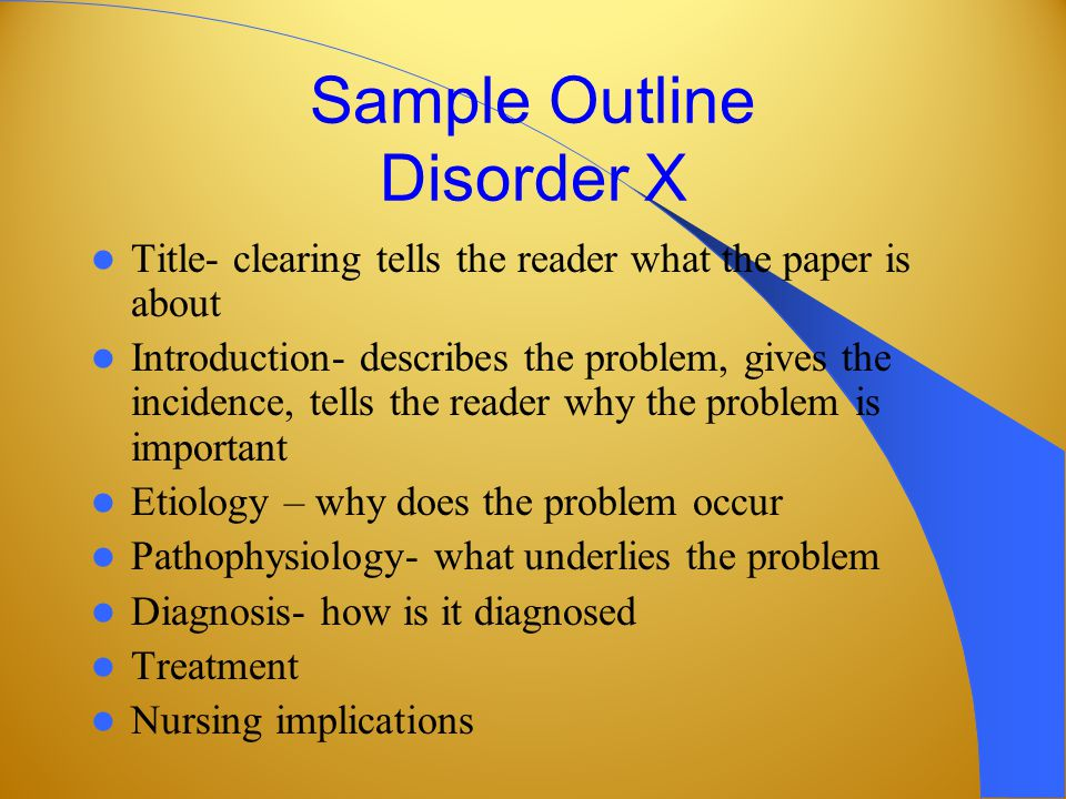 Sample Outline Disorder X Title- clearing tells the reader what the paper is about Introduction- describes the problem, gives the incidence, tells the reader why the problem is important Etiology – why does the problem occur Pathophysiology- what underlies the problem Diagnosis- how is it diagnosed Treatment Nursing implications