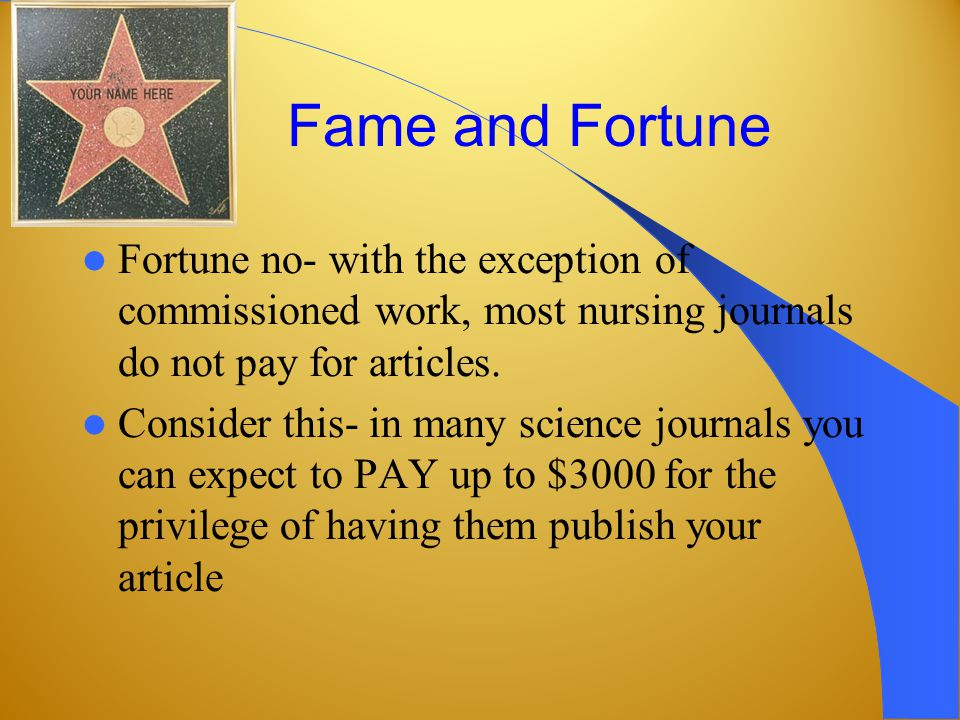 Fame and Fortune Fortune no- with the exception of commissioned work, most nursing journals do not pay for articles.