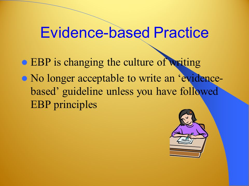 Evidence-based Practice EBP is changing the culture of writing No longer acceptable to write an evidence- based guideline unless you have followed EBP principles