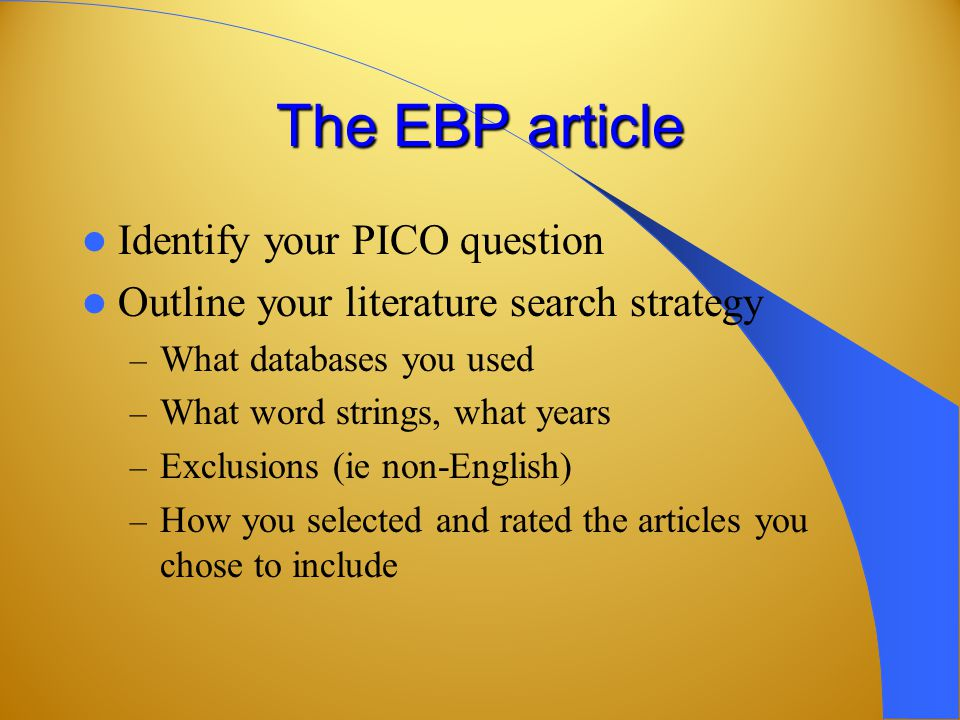 The EBP article Identify your PICO question Outline your literature search strategy – What databases you used – What word strings, what years – Exclusions (ie non-English) – How you selected and rated the articles you chose to include