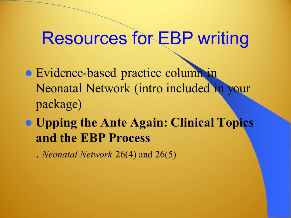 Resources for EBP writing Evidence-based practice column in Neonatal Network (intro included in your package) Upping the Ante Again: Clinical Topics and the EBP Process.