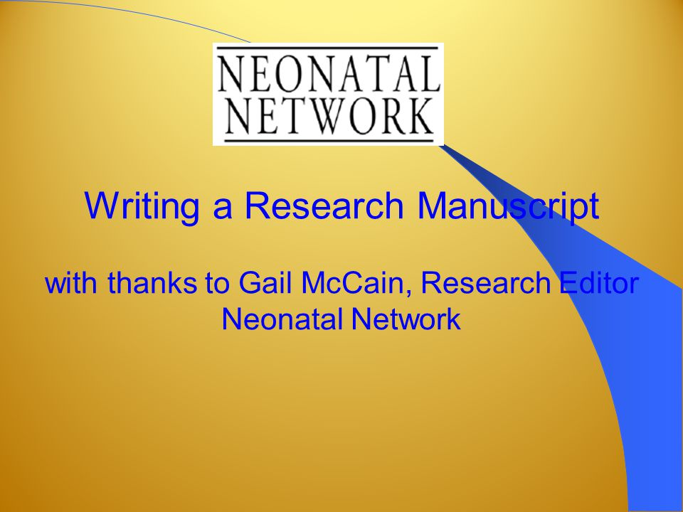 Writing a Research Manuscript with thanks to Gail McCain, Research Editor Neonatal Network