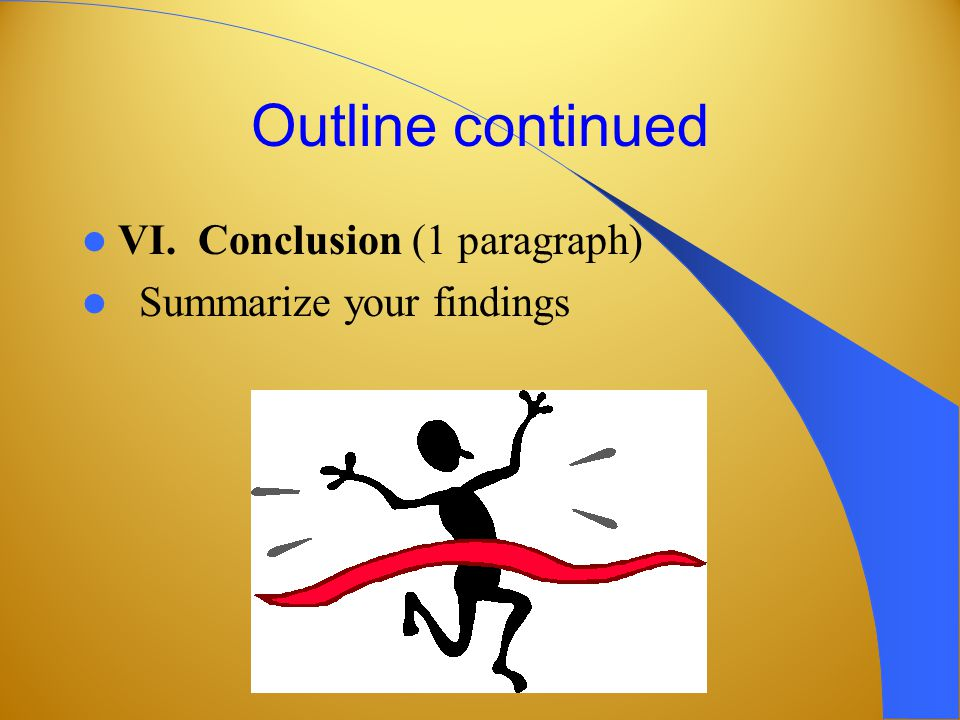 Outline continued VI. Conclusion (1 paragraph) Summarize your findings