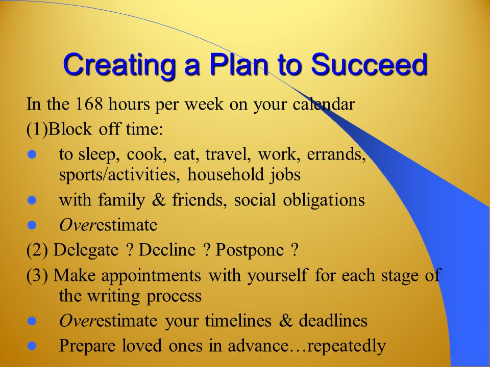 Creating a Plan to Succeed In the 168 hours per week on your calendar (1)Block off time: to sleep, cook, eat, travel, work, errands, sports/activities, household jobs with family & friends, social obligations Overestimate (2) Delegate .