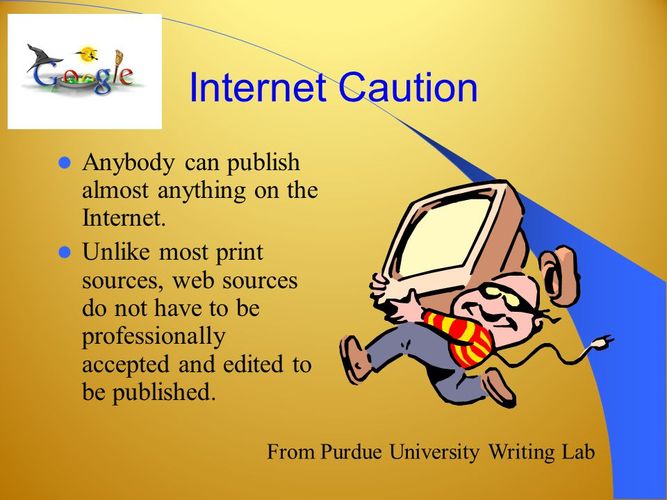 Internet Caution Anybody can publish almost anything on the Internet.