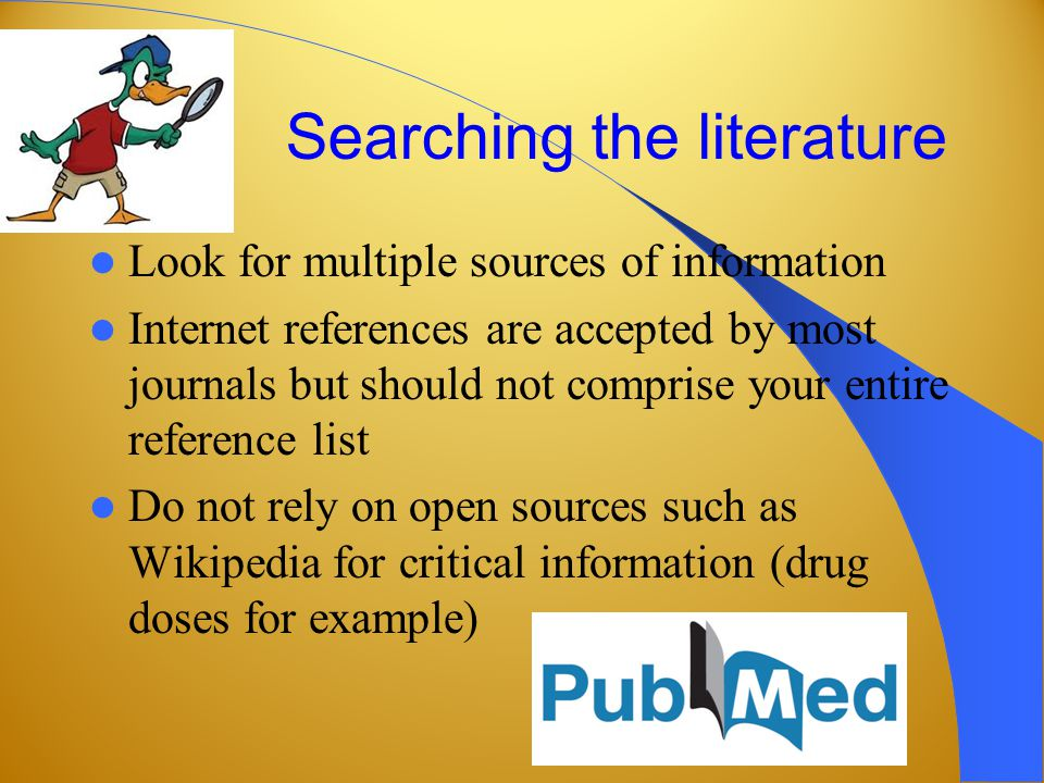 Searching the literature Look for multiple sources of information Internet references are accepted by most journals but should not comprise your entire reference list Do not rely on open sources such as Wikipedia for critical information (drug doses for example)