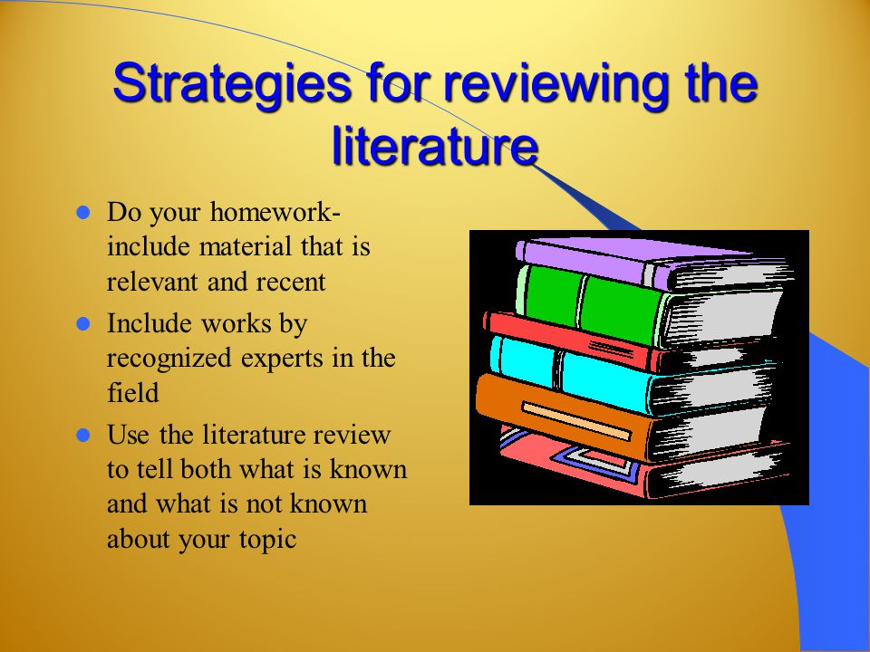 Strategies for reviewing the literature Do your homework- include material that is relevant and recent Include works by recognized experts in the field Use the literature review to tell both what is known and what is not known about your topic