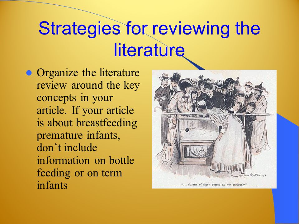 Strategies for reviewing the literature Organize the literature review around the key concepts in your article.