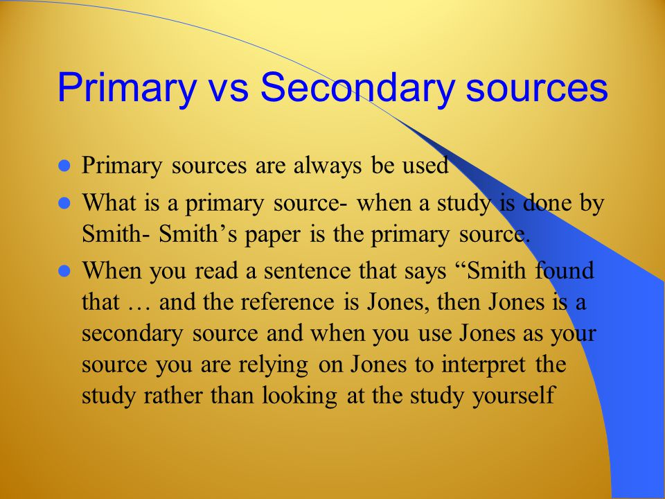 Primary vs Secondary sources Primary sources are always be used What is a primary source- when a study is done by Smith- Smiths paper is the primary source.