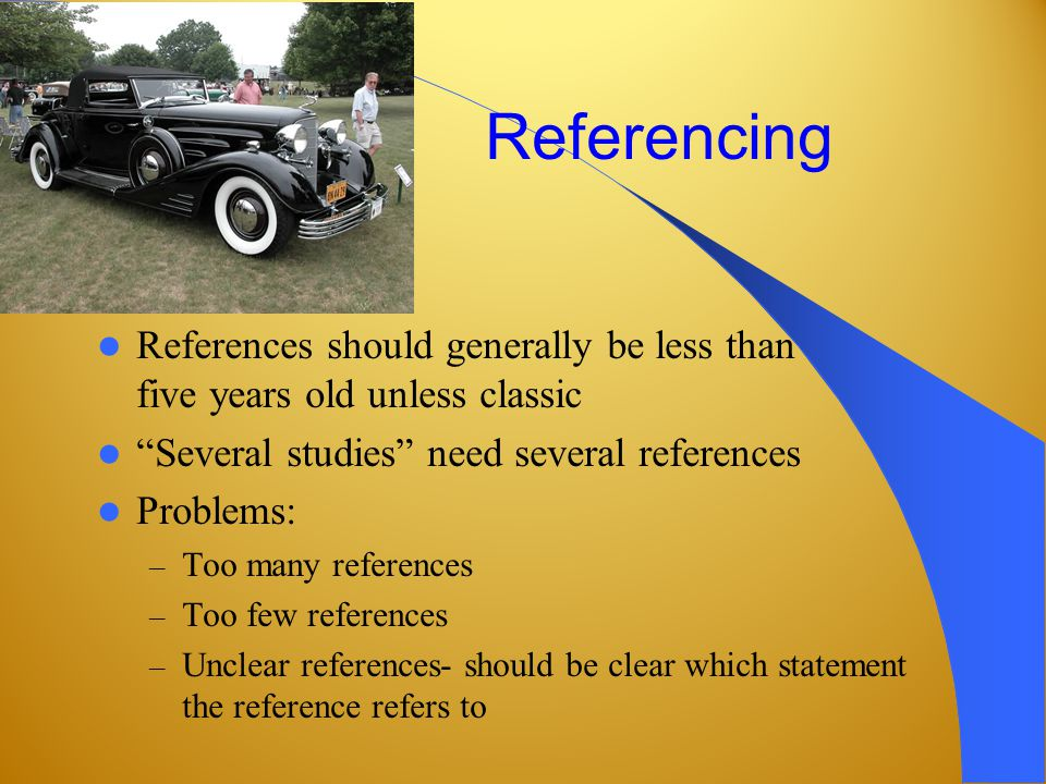 Referencing References should generally be less than five years old unless classic Several studies need several references Problems: – Too many references – Too few references – Unclear references- should be clear which statement the reference refers to