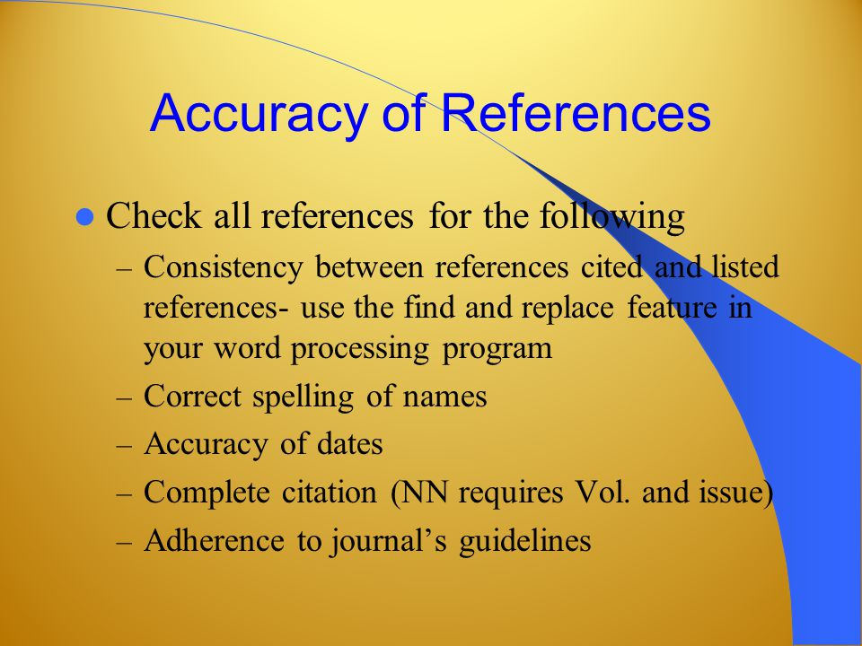 Accuracy of References Check all references for the following – Consistency between references cited and listed references- use the find and replace feature in your word processing program – Correct spelling of names – Accuracy of dates – Complete citation (NN requires Vol.